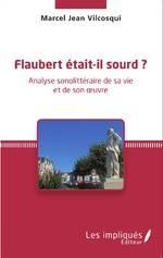 Marcel Jean VILCOSQUI. Flaubert était-il sourd ? Analyse sonolittéraire de sa vie et de son œuvre. 1 Vol  Les impliqués Éditeur, 2015, 265 p. 27€.
