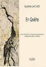 Sophie LACAZE : En Quète  pour récitant, voix de mezzo-soprano, saxophone alto et piano. Difficile. Delatour : DLT2552
